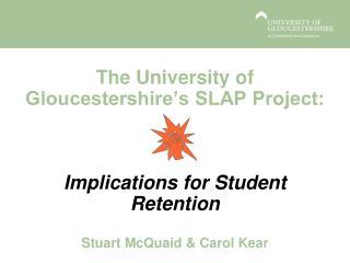 The University of Gloucestershire's SLAP Project: Implications for  Student Retention Stuart McQuaid & Carol Kear