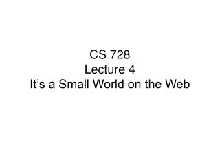 CS 728 Lecture 4 It�s a Small World on the Web