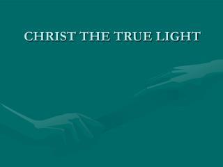CHRIST THE TRUE LIGHT