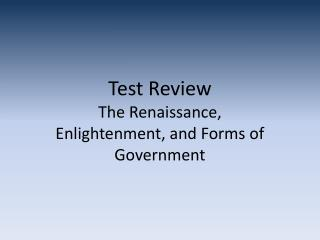 Test Review The Renaissance, Enlightenment, and Forms of Government