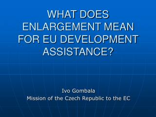 WHAT DOES ENLARGEMENT MEAN FOR EU DEVELOPMENT ASSISTANCE?