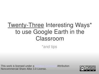 Twenty-Three �Interesting Ways* to use Google Earth in the Classroom