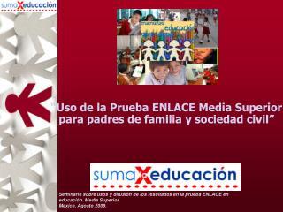 """""""Uso de la Prueba ENLACE Media Superior para padres de familia y sociedad civil"""""""