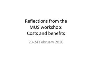Reflections from the  MUS workshop:  Costs and benefits