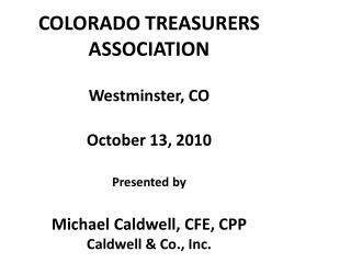 COLORADO TREASURERS ASSOCIATION Westminster, CO October 13, 2010 Presented by Michael Caldwell, CFE, CPP Caldwell & Co.