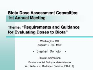 "Biota Dose Assessment Committee 1st Annual Meeting Theme: "" Requirements and Guidance for Evaluating Doses to Biota"""