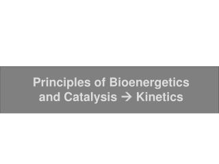 Principles of Bioenergetics and Catalysis  ? Kinetics