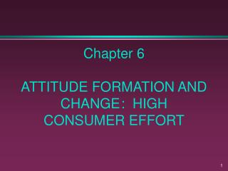 Chapter 6  ATTITUDE FORMATION AND CHANGE :  HIGH CONSUMER EFFORT