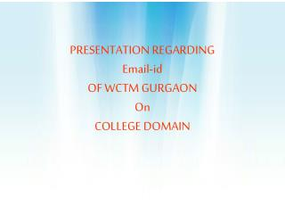 PRESENTATION REGARDING  Email-id OF WCTM GURGAON On COLLEGE DOMAIN