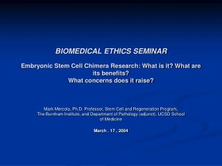 BIOMEDICAL ETHICS SEMINAR Embryonic Stem Cell Chimera Research: What is it? What are its benefits? What concerns does i