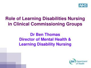 Role of Learning Disabilities Nursing in Clinical Commissioning Groups  Dr Ben Thomas Director of Mental Health &  Lear