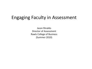Engaging Faculty in Assessment Jason Rinaldo Director of Assessment Rawls College of Business (Summer 2010)