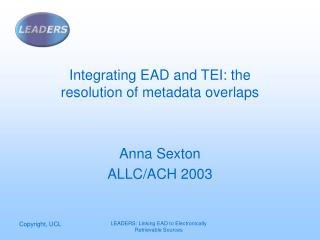 Integrating EAD and TEI: the resolution of metadata overlaps Anna Sexton ALLC/ACH 2003