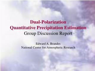 Dual-Polarization Quantitative Precipitation Estimation Group Discussion Report Edward A. Brandes National Center for A