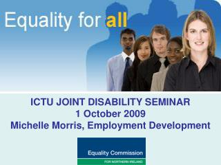 ICTU JOINT DISABILITY SEMINAR 1 October 2009 Michelle Morris, Employment Development