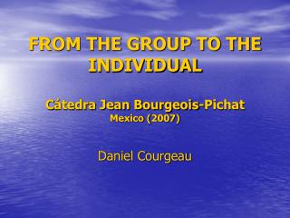 FROM THE GROUP TO THE INDIVIDUAL C á tedra Jean Bourgeois-Pichat Mexico (2007)