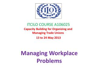 ITCILO COURSE A106025 Capacity Building for Organizing and  Managing Trade Unions    13 to 24 May 2013
