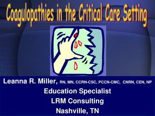 Leanna R. Miller,  RN, MN, CCRN-CSC, PCCN-CMC,  CNRN, CEN, NP Education Specialist LRM Consulting Nashville, TN