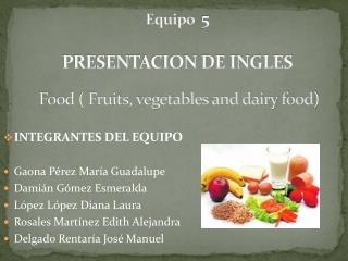 Equipo   5 PRESENTACION DE INGLES Food ( Fruits, vegetables and dairy food)