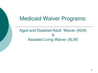 Medicaid Waiver Programs: Aged and Disabled Adult  Waiver (ADA)  &  Assisted Living Waiver (ALW)