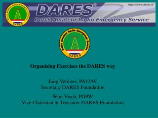 Organising Exercises the DARES way Joop Verdoes, PA1JAV Secretary DARES Foundation Wim Visch, PG9W Vice Chairman & Trea