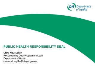PUBLIC HEALTH RESPONSIBILITY DEAL Ciara McLoughlin Responsibility Deal Programme Lead Department of Health ciara.mcloug