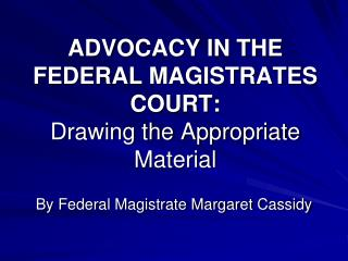 ADVOCACY IN THE FEDERAL MAGISTRATES COURT: Drawing the Appropriate Material