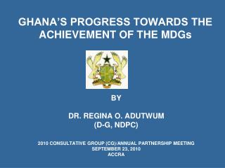 BY DR. REGINA O. ADUTWUM (D-G, NDPC) 2010 CONSULTATIVE GROUP (CG)/ANNUAL PARTNERSHIP MEETING SEPTEMBER 23, 2010 ACCRA