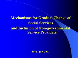 Mechanisms for Gradual Change of Social Services  and Inclusion of Non-governmental Service Providers Sofia, July 2007
