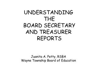 UNDERSTANDING  THE  BOARD SECRETARY AND TREASURER  REPORTS Juanita A. Petty, RSBA Wayne Township Board of Education