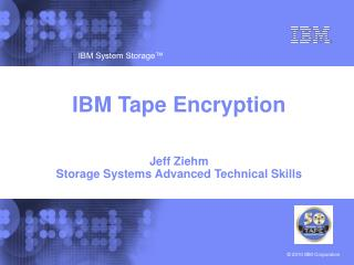 IBM Tape Encryption Jeff Ziehm Storage Systems Advanced Technical Skills