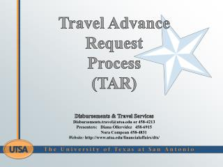 Travel Advance Request  Process (TAR ) Disbursements & Travel Services Disbursements.travel@utsa.edu or  458-4213  Pres