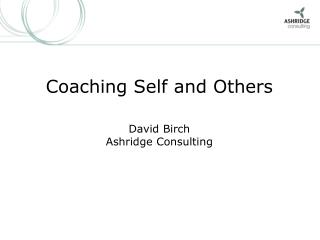 Coaching Self and Others David Birch Ashridge Consulting
