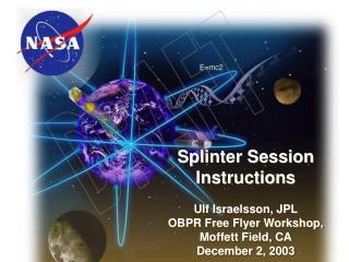 Splinter Session Instructions Ulf Israelsson, JPL OBPR Free Flyer Workshop, Moffett Field, CA December 2, 2003