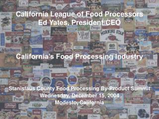California League of Food Processors Ed Yates, President/CEO California's Food Processing Industry