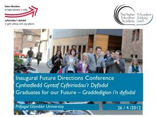 Inaugural Future  Directions  Conference Cynhadledd Gyntaf Cyfeiriadau'r Dyfodol  Graduates for our  Future –  Graddedi