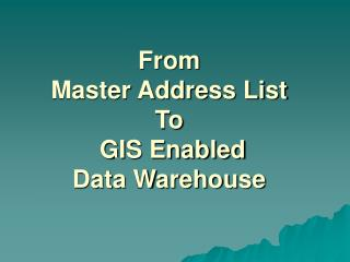 From  Master Address List  To  GIS Enabled  Data Warehouse