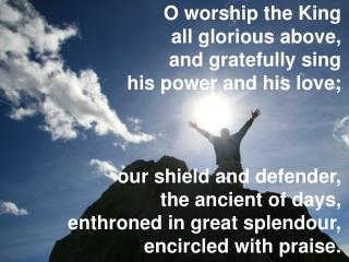 O worship the King  all glorious above,  and gratefully sing  his power and his love; our shield and defender,  the anc