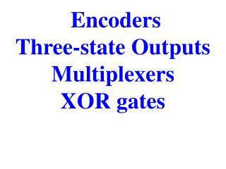 Encoders  Three-state Outputs  Multiplexers XOR gates