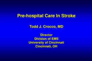 Pre-hospital Care In Stroke Todd J. Crocco, MD Director Division of EMS University of Cincinnati Cincinnati, OH