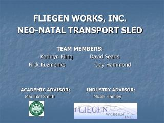FLIEGEN WORKS, INC. NEO-NATAL TRANSPORT SLED TEAM MEMBERS: Kathryn Kling		David Searls Nick Kuzmenko		Clay Hammond ACAD