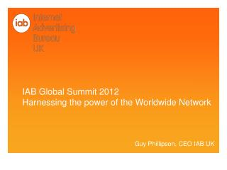 IAB Global Summit 2012 Harnessing the power of the Worldwide Network Guy Phillipson, CEO IAB UK