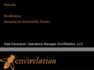 Welcome EnviRelation;  Managing the Sustainability Frontier Kate Davenport, Operations Manager, EnviRelation, LLC