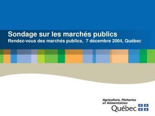 Sondage sur les marchés publics Rendez-vous des marchés publics,  7 décembre 2004, Québec