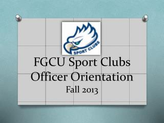 FGCU Sport Clubs Officer Orientation Fall 2013