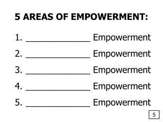 5 AREAS OF EMPOWERMENT:  _____________ Empowerment  _____________ Empowerment  _____________ Empowerment  _____________