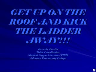 GET UP ON THE ROOF AND KICK THE LADDER AWAY!!! Brenda  Peedin Tutor Coordinator Student Support Services/TRiO Johnston