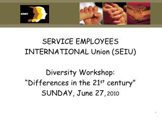"SERVICE EMPLOYEES  INTERNATIONAL Union (SEIU) Diversity Workshop: ""Differences in the 21 st  century"" SUNDAY, June 27,"
