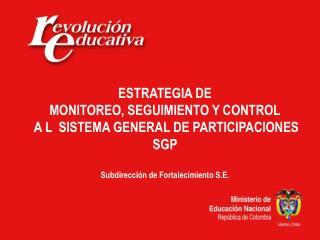 ESTRATEGIA DE MONITOREO, SEGUIMIENTO Y CONTROL  A L  SISTEMA GENERAL DE PARTICIPACIONES SGP  Subdirección de Fortalecim