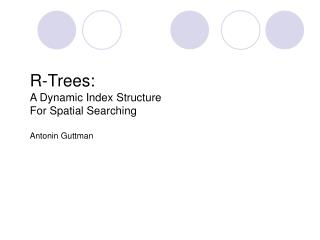 R-Trees:  A Dynamic Index Structure  For Spatial Searching Antonin Guttman